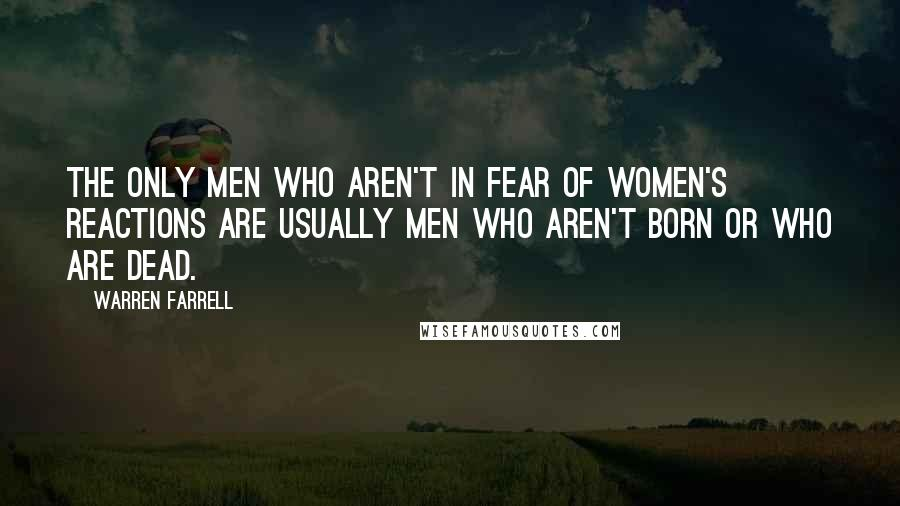 Warren Farrell quotes: The only men who aren't in fear of women's reactions are usually men who aren't born or who are dead.