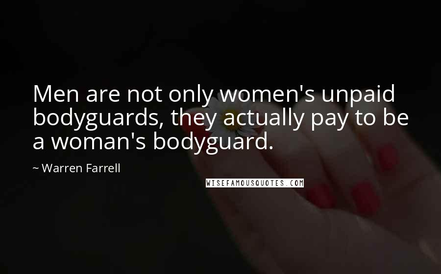 Warren Farrell quotes: Men are not only women's unpaid bodyguards, they actually pay to be a woman's bodyguard.