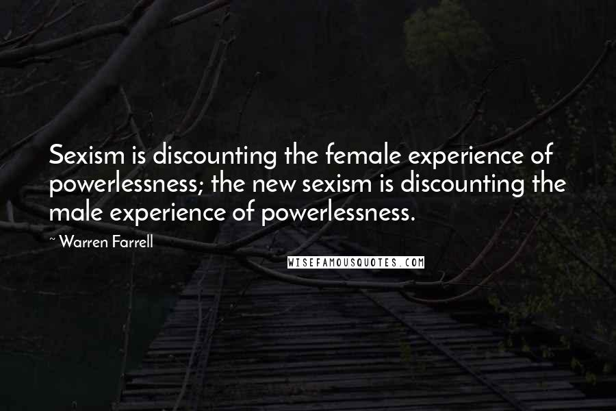 Warren Farrell quotes: Sexism is discounting the female experience of powerlessness; the new sexism is discounting the male experience of powerlessness.