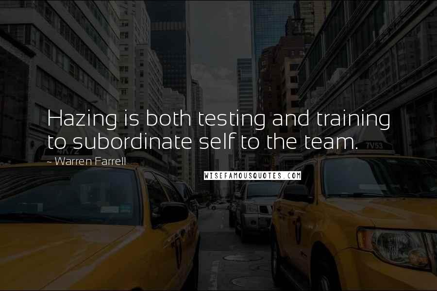 Warren Farrell quotes: Hazing is both testing and training to subordinate self to the team.