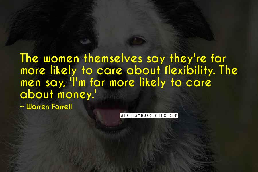 Warren Farrell quotes: The women themselves say they're far more likely to care about flexibility. The men say, 'I'm far more likely to care about money.'
