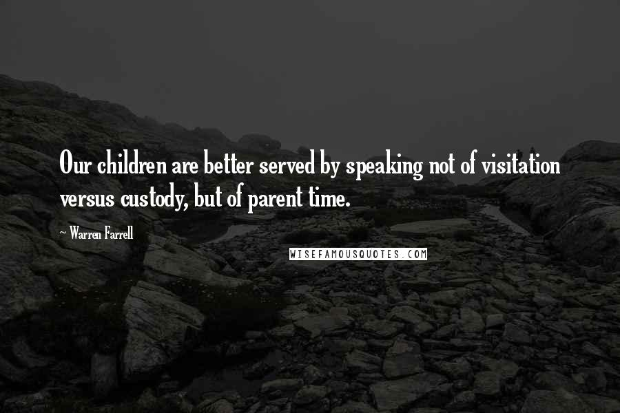 Warren Farrell quotes: Our children are better served by speaking not of visitation versus custody, but of parent time.