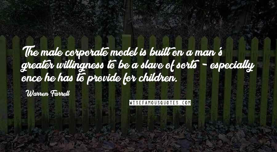 Warren Farrell quotes: The male corporate model is built on a man's greater willingness to be a slave of sorts - especially once he has to provide for children.
