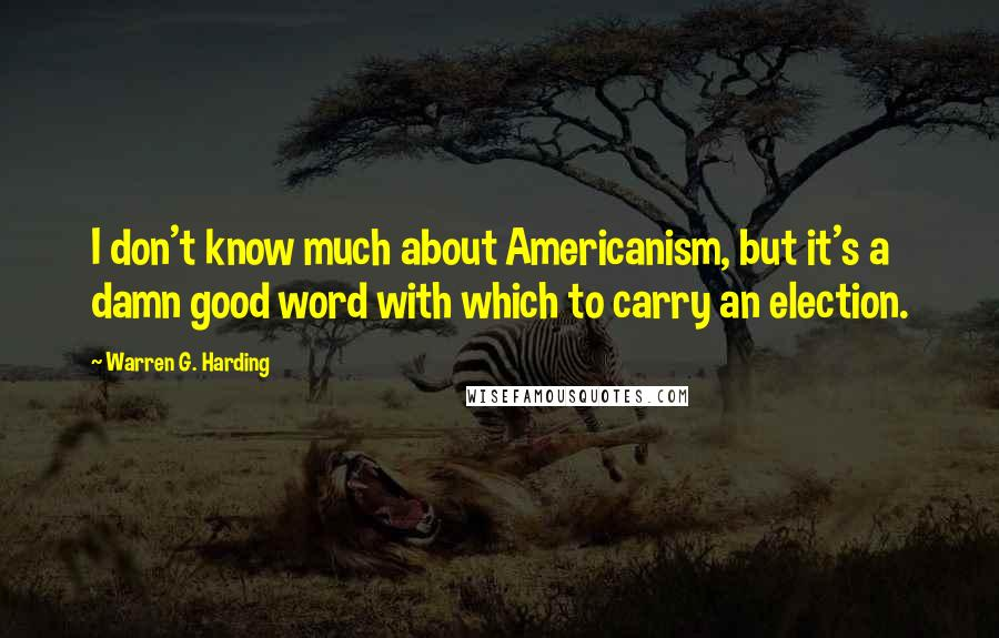 Warren G. Harding quotes: I don't know much about Americanism, but it's a damn good word with which to carry an election.