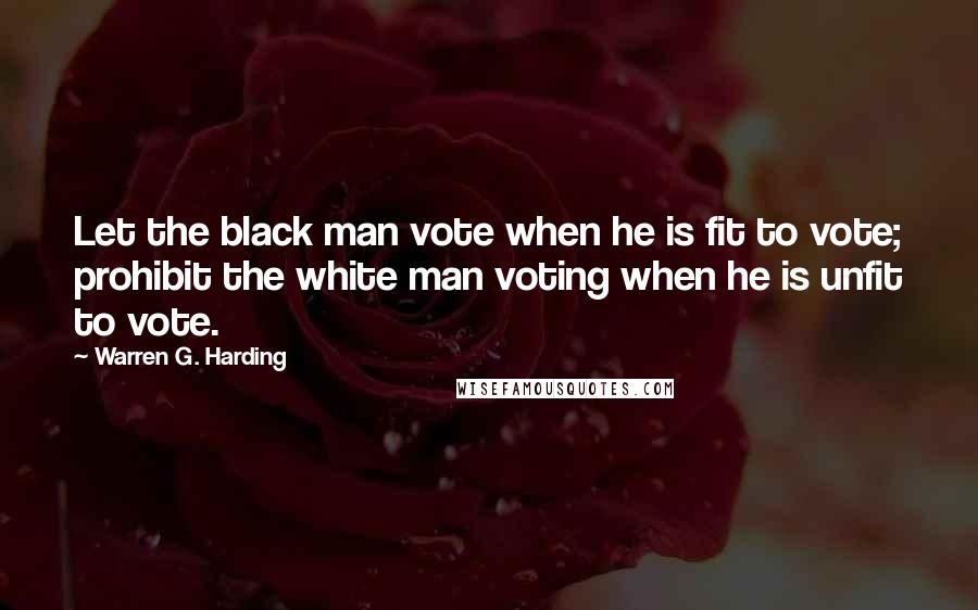 Warren G. Harding quotes: Let the black man vote when he is fit to vote; prohibit the white man voting when he is unfit to vote.