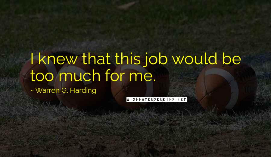 Warren G. Harding quotes: I knew that this job would be too much for me.