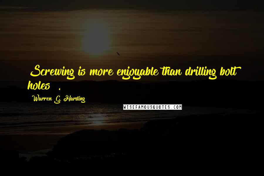 Warren G. Harding quotes: Screwing is more enjoyable than drilling bolt holes !.