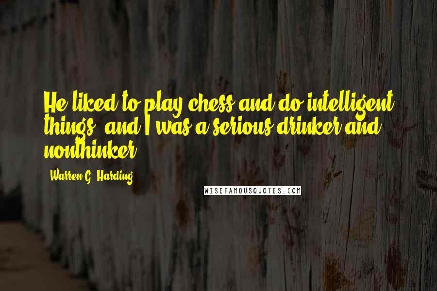 Warren G. Harding quotes: He liked to play chess and do intelligent things, and I was a serious drinker and nonthinker.