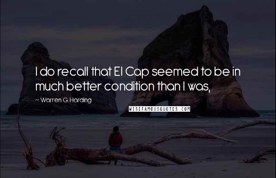 Warren G. Harding quotes: I do recall that El Cap seemed to be in much better condition than I was,
