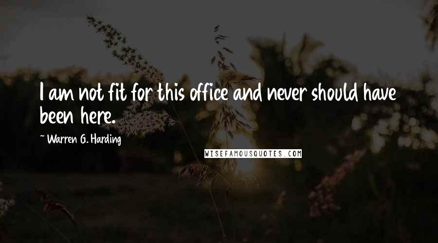 Warren G. Harding quotes: I am not fit for this office and never should have been here.