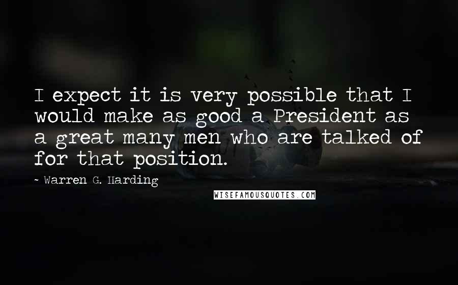 Warren G. Harding quotes: I expect it is very possible that I would make as good a President as a great many men who are talked of for that position.