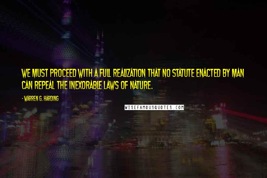 Warren G. Harding quotes: We must proceed with a full realization that no statute enacted by man can repeal the inexorable laws of nature.