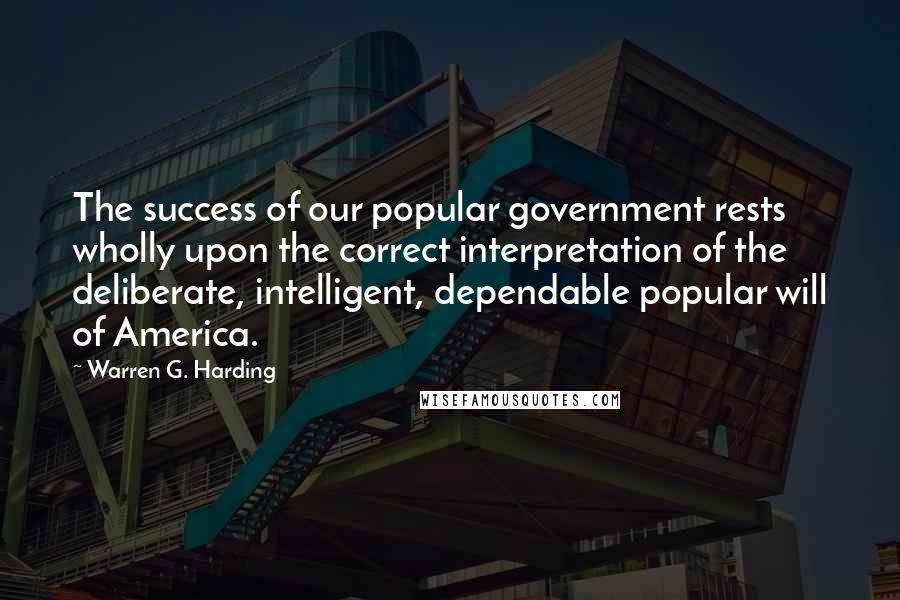 Warren G. Harding quotes: The success of our popular government rests wholly upon the correct interpretation of the deliberate, intelligent, dependable popular will of America.