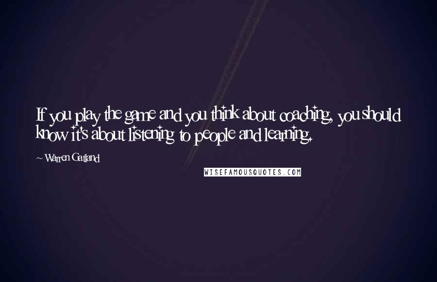 Warren Gatland quotes: If you play the game and you think about coaching, you should know it's about listening to people and learning.