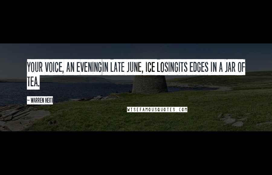Warren Heiti quotes: Your voice, an eveningin late June, ice losingits edges in a jar of tea.