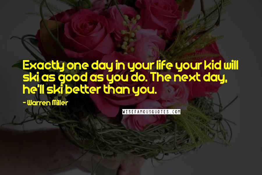 Warren Miller quotes: Exactly one day in your life your kid will ski as good as you do. The next day, he'll ski better than you.