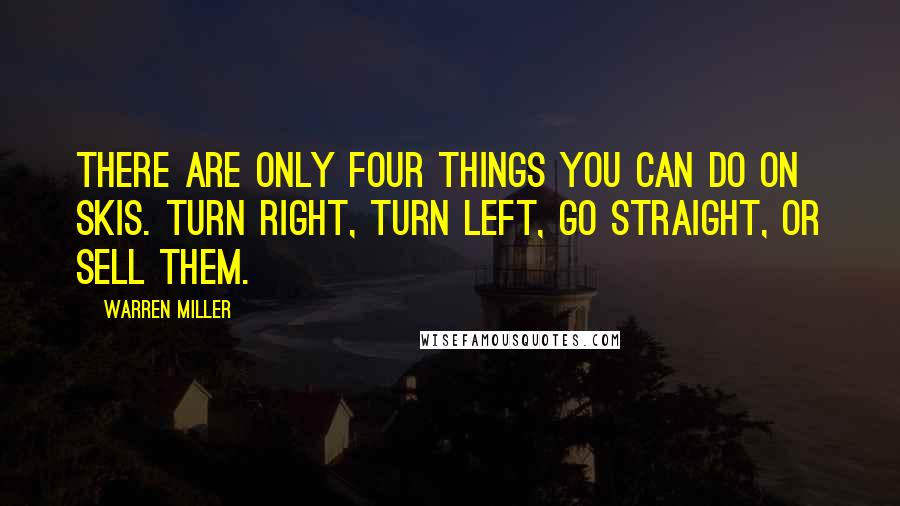 Warren Miller quotes: There are only four things you can do on skis. Turn right, turn left, go straight, or sell them.