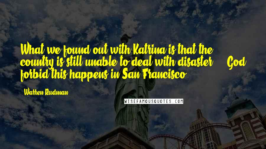 Warren Rudman quotes: What we found out with Katrina is that the country is still unable to deal with disaster, .. God forbid this happens in San Francisco.