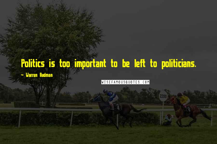 Warren Rudman quotes: Politics is too important to be left to politicians.