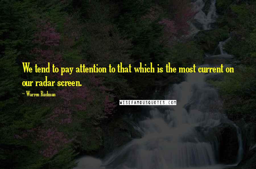 Warren Rudman quotes: We tend to pay attention to that which is the most current on our radar screen.
