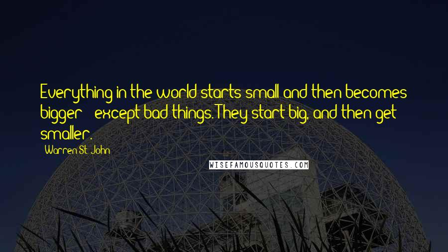 Warren St. John quotes: Everything in the world starts small and then becomes bigger - except bad things. They start big, and then get smaller.