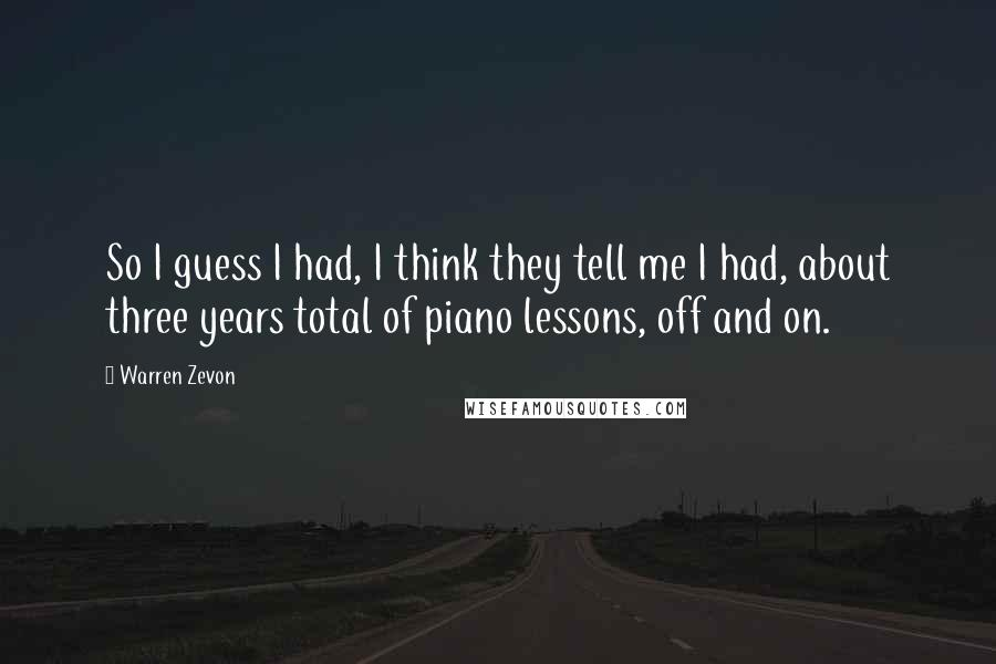 Warren Zevon quotes: So I guess I had, I think they tell me I had, about three years total of piano lessons, off and on.