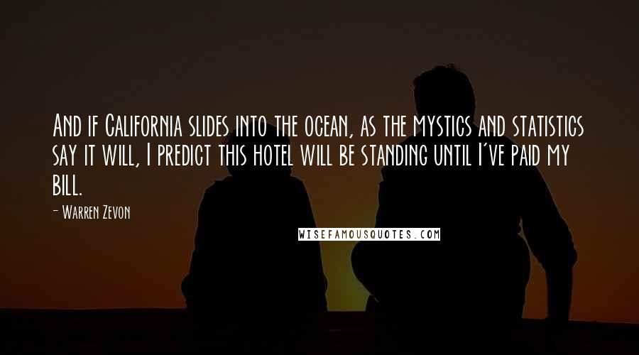 Warren Zevon quotes: And if California slides into the ocean, as the mystics and statistics say it will, I predict this hotel will be standing until I've paid my bill.
