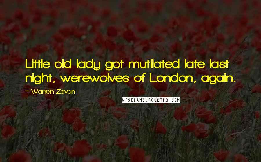 Warren Zevon quotes: Little old lady got mutilated late last night, werewolves of London, again.