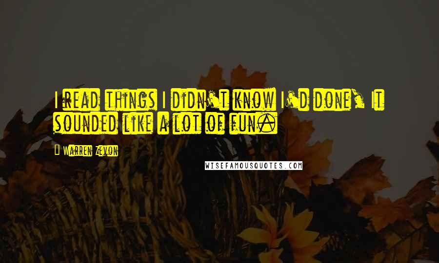 Warren Zevon quotes: I read things I didn't know I'd done, It sounded like a lot of fun.