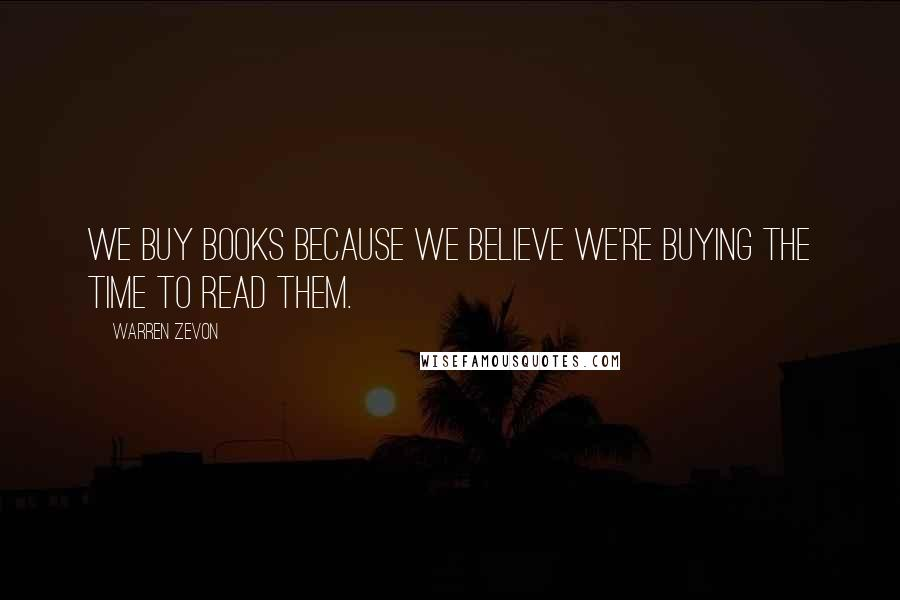 Warren Zevon quotes: We buy books because we believe we're buying the time to read them.