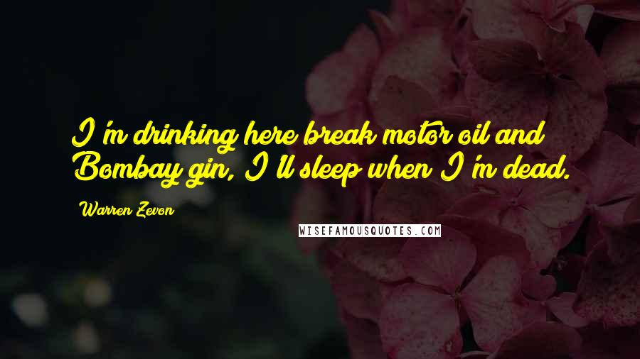 Warren Zevon quotes: I'm drinking here break motor oil and Bombay gin, I'll sleep when I'm dead.