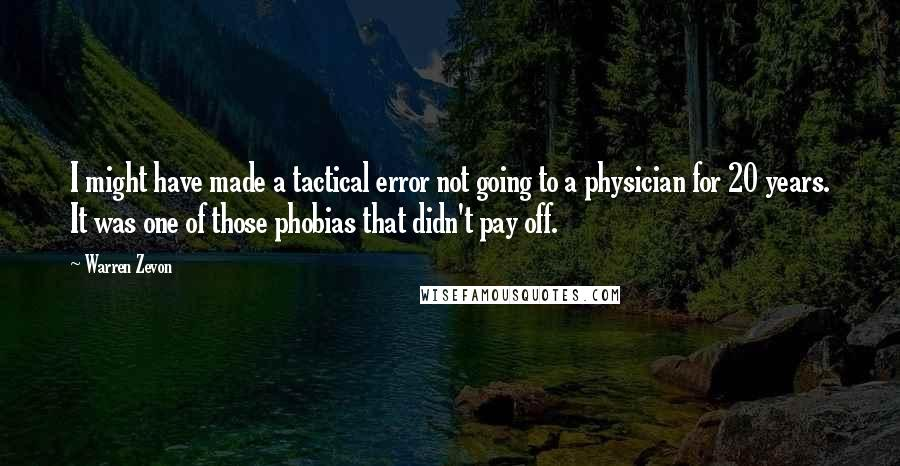 Warren Zevon quotes: I might have made a tactical error not going to a physician for 20 years. It was one of those phobias that didn't pay off.