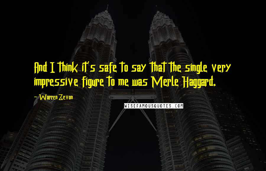 Warren Zevon quotes: And I think it's safe to say that the single very impressive figure to me was Merle Haggard.