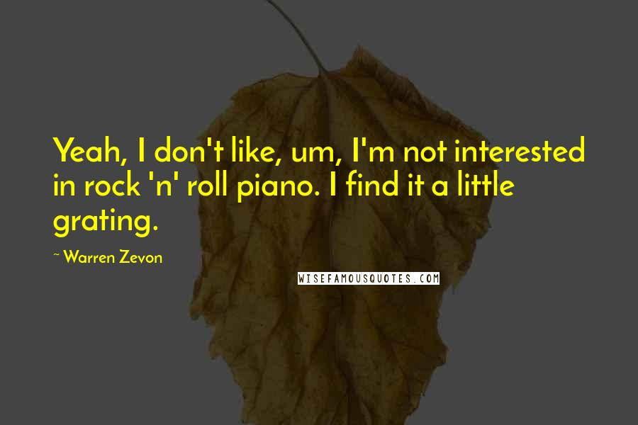 Warren Zevon quotes: Yeah, I don't like, um, I'm not interested in rock 'n' roll piano. I find it a little grating.