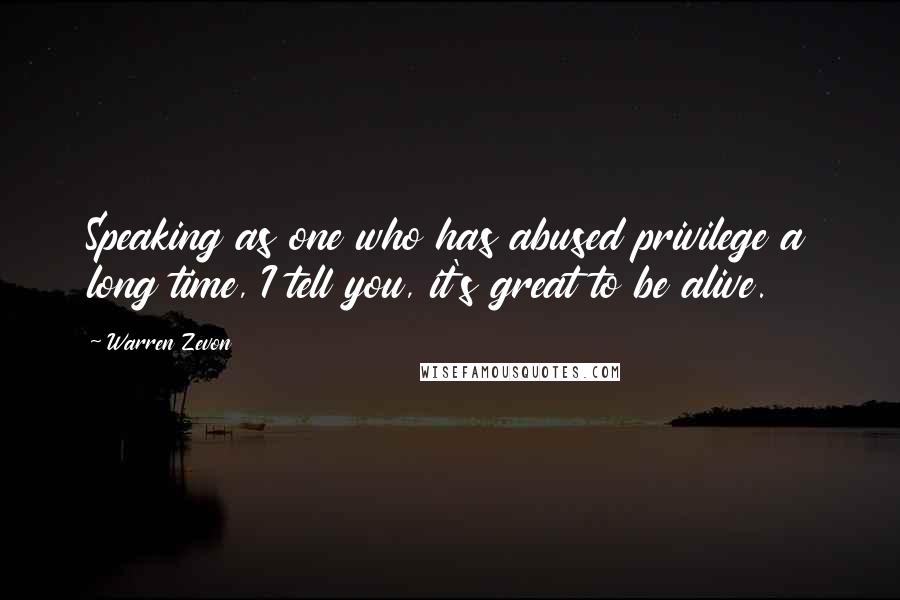 Warren Zevon quotes: Speaking as one who has abused privilege a long time, I tell you, it's great to be alive.
