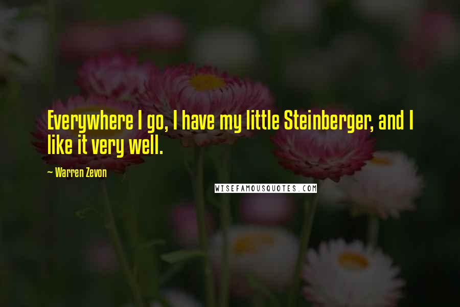 Warren Zevon quotes: Everywhere I go, I have my little Steinberger, and I like it very well.
