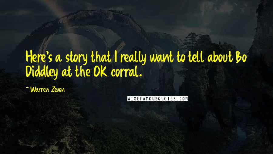 Warren Zevon quotes: Here's a story that I really want to tell about Bo Diddley at the OK corral.
