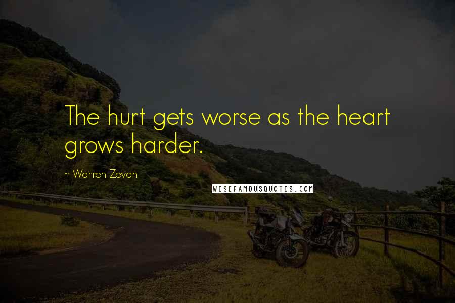 Warren Zevon quotes: The hurt gets worse as the heart grows harder.
