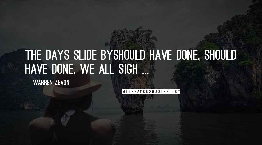 Warren Zevon quotes: The days slide byShould have done, should have done, we all sigh ...