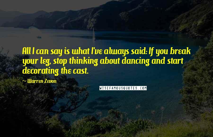 Warren Zevon quotes: All I can say is what I've always said: If you break your leg, stop thinking about dancing and start decorating the cast.