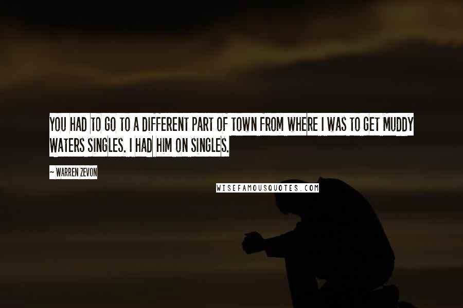 Warren Zevon quotes: You had to go to a different part of town from where I was to get Muddy Waters singles. I had him on singles.