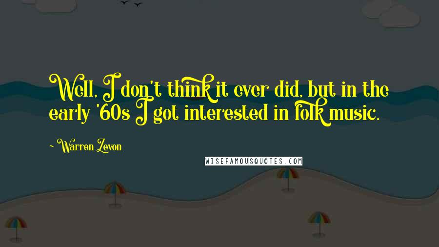 Warren Zevon quotes: Well, I don't think it ever did, but in the early '60s I got interested in folk music.