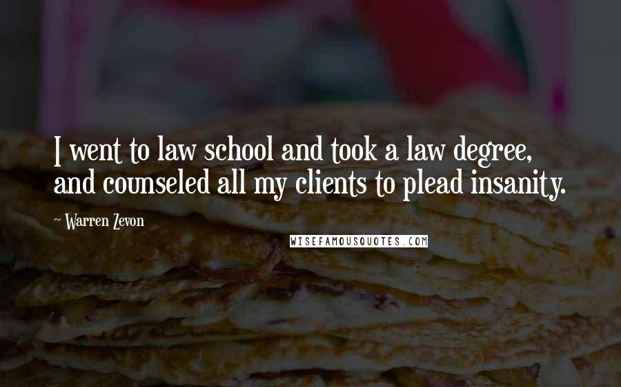 Warren Zevon quotes: I went to law school and took a law degree, and counseled all my clients to plead insanity.