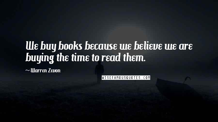 Warren Zevon quotes: We buy books because we believe we are buying the time to read them.