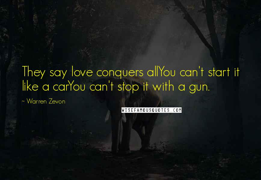 Warren Zevon quotes: They say love conquers allYou can't start it like a carYou can't stop it with a gun.