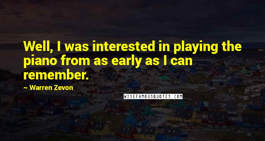 Warren Zevon quotes: Well, I was interested in playing the piano from as early as I can remember.