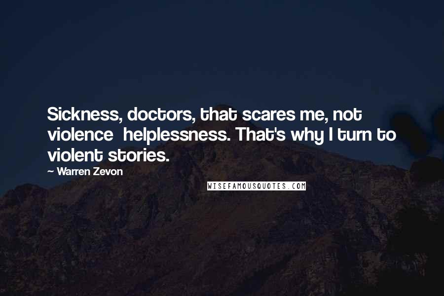 Warren Zevon quotes: Sickness, doctors, that scares me, not violence helplessness. That's why I turn to violent stories.