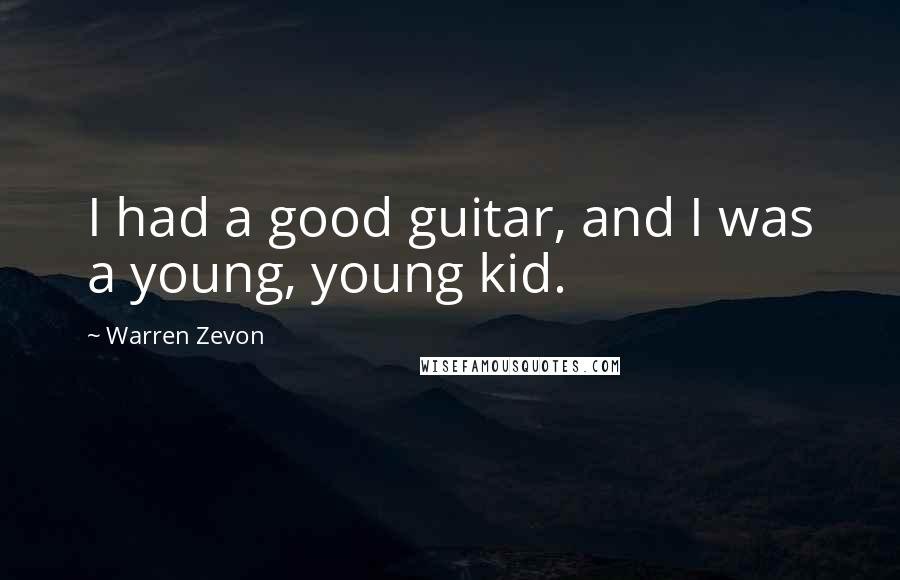 Warren Zevon quotes: I had a good guitar, and I was a young, young kid.