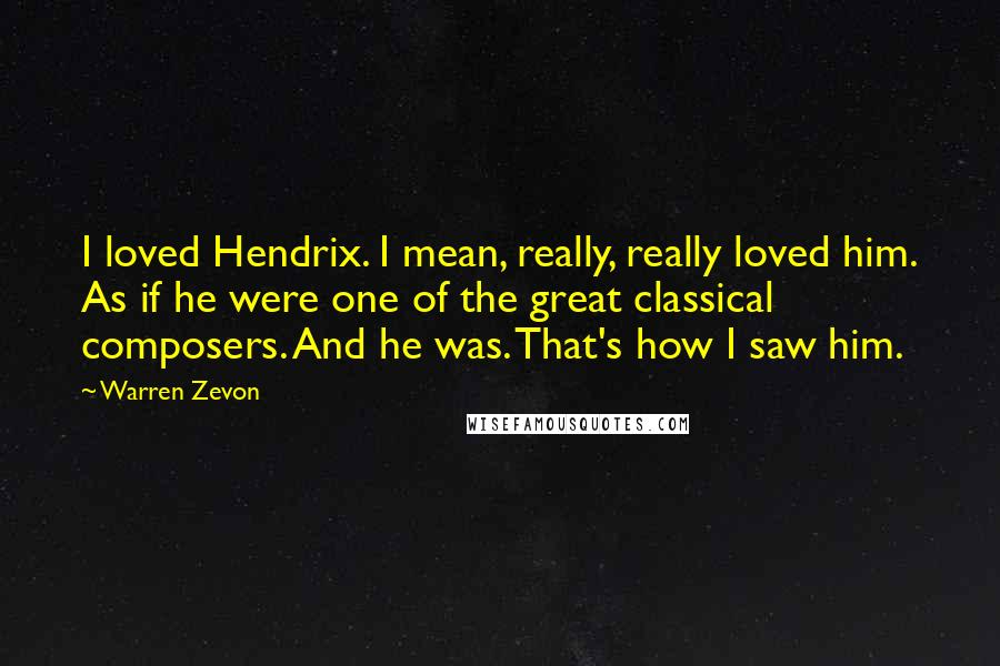 Warren Zevon quotes: I loved Hendrix. I mean, really, really loved him. As if he were one of the great classical composers. And he was. That's how I saw him.