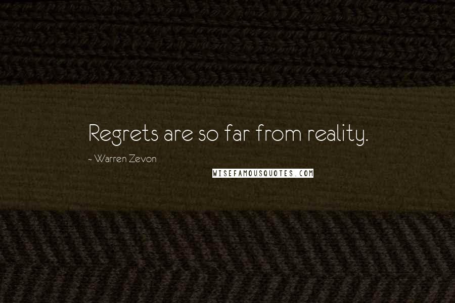 Warren Zevon quotes: Regrets are so far from reality.